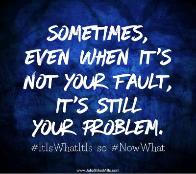 Sometimes, even when it's not your fault, it's still your problem.